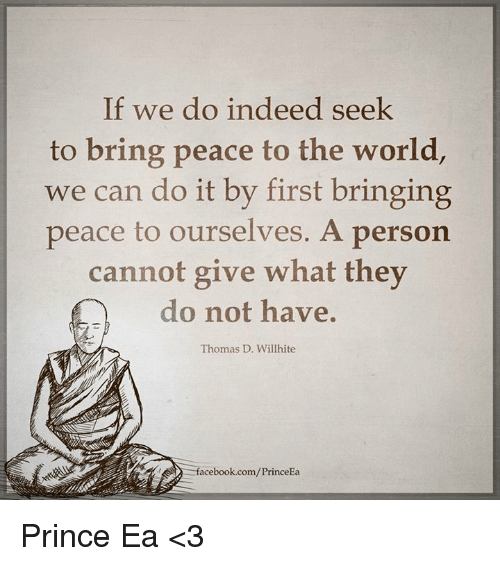 Memes, Prince, and Indeed: If we do indeed seek  to bring peace to the world  we can do it by first bringing  peace to ourselves. A person  cannot give what they  do not have  Thomas D. Willhite  facebook.com/PrinceEa Prince Ea <3