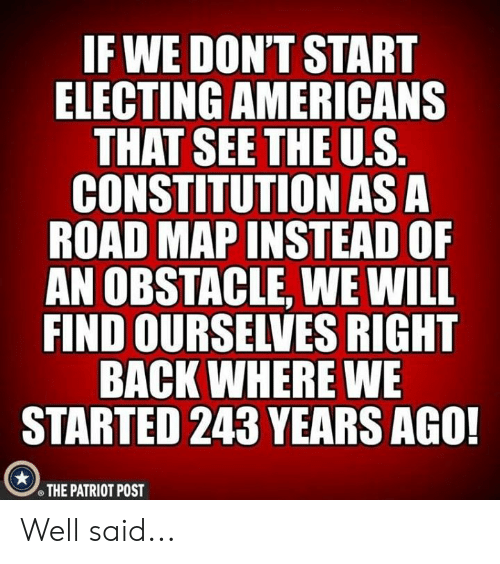 the patriot: IF WE DON'T START  ELECTING AMERICANS  CONSTITUTION AS A  ROAD MAP INSTEAD OF  AN OBSTACLE, WE WILL  FIND OURSELVES RIGHT  BACK WHERE WE  STARTED 243 YEARS AGO!  THE PATRIOT POST Well said...