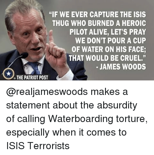 """Alive, Isis, and Memes: """"IF WE EVER CAPTURE THE ISIS  THUG WHO BURNED A HEROIC  PILOT ALIVE, LET'S PRAY  WE DON'T POUR A CUP  OF WATER ON HIS FACE;  THAT WOULD BE CRUEL.""""  JAMES WOODS  THE PATRIOT POST @realjameswoods makes a statement about the absurdity of calling Waterboarding torture, especially when it comes to ISIS Terrorists"""