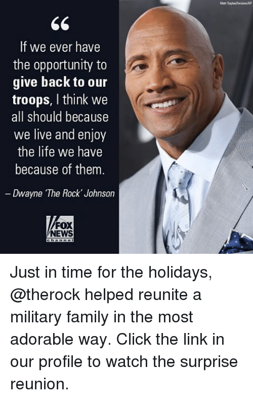 Memes, The Rock, and Fox News: If we ever have  the opportunity to  give back to our  troops, I think we  all should because  we live and enjoy  the life we have  because of them  Dwayne The Rock Johnson  FOX  NEWS Just in time for the holidays, @therock helped reunite a military family in the most adorable way. Click the link in our profile to watch the surprise reunion.