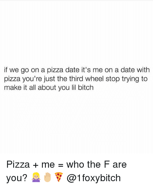 lil: if we go on a pizza date it's me on a date with  pizza you're just the third wheel stop trying to  make it all about you lil bitch Pizza + me = who the F are you? 🤷🏼♀️🤚🏼🍕 @1foxybitch