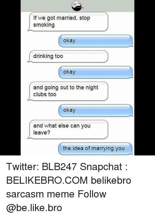 Stop Smoking: If we got married, stop  smoking  okay  drinking too  okay  and going out to the night  clubs too  okay  and what else can you  leave?  the idea of marrying you Twitter: BLB247 Snapchat : BELIKEBRO.COM belikebro sarcasm meme Follow @be.like.bro