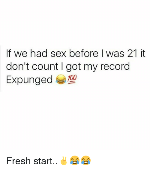 Fresh Start: If we had sex before was 21 it  don't count got my record  Expunged Fresh start..✌😂😂