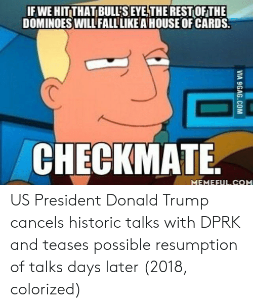 House of Cards: IF WE HIT THAT BULL'S EYE,THEREST OFTHE  DOMINOESWILL FALL LIKE A HOUSE OF CARDS  CHECKMATE US President Donald Trump cancels historic talks with DPRK and teases possible resumption of talks days later (2018, colorized)
