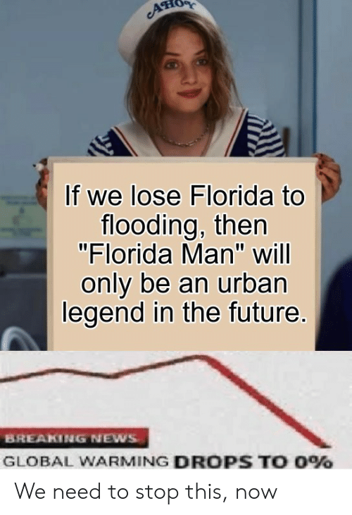 """Flooding: If we lose Florida to  flooding, then  """"Florida Man"""" will  only be an urban  legend in the future.  BREAKING NEWS  GLOBAL WARMING DROPS TO 0% We need to stop this, now"""