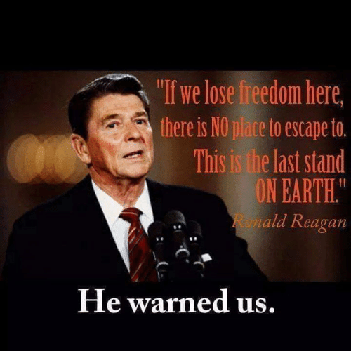 """reagan: """"If we lose freedom here  there is NO place to escape to.  This is the last stand  ON EARTH.  ald Reagan  8  He warned us"""