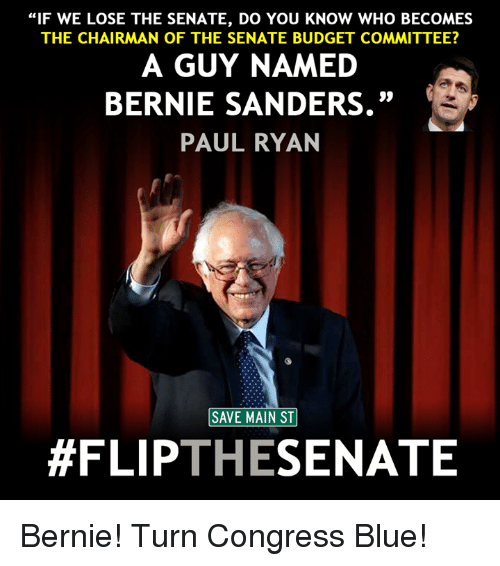 """The Chairman: """"IF WE LOSE THE SENATE, DO YOU KNOW WHO BECOMES  THE CHAIRMAN OF THE SENATE BUDGET COMMITTEE?  A GUY NAMED  BERNIE SANDERS.""""  PAUL RYAN  SAVE MAIN ST  #FLIP  THE  SENATE Bernie! Turn Congress Blue!"""