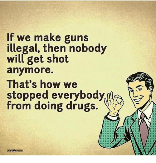 Memes and 🤖: If we make guns  illegal, then nobody  will get shot  anymore.  That's how we  stopped everybody  from doing drugs.  RMIND