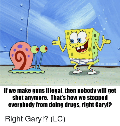 Drugs, Guns, and Memes: If we make guns illegal, then nobody will get  shot anymore. That's how we stopped  everybody from doing drugs, right Gary!? Right Gary!? (LC)