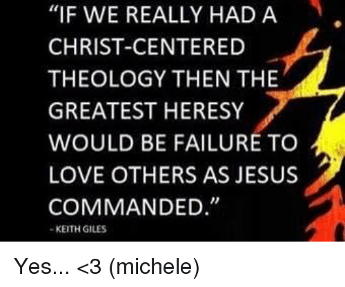 "Theology: ""IF WE REALLY HAD A  CHRIST-CENTERED  THEOLOGY THEN THE  GREATEST HERESY  WOULD BE FAILURE TO  LOVE OTHERS AS JESUS  COMMANDED  KEITH GILES Yes... <3 (michele)"