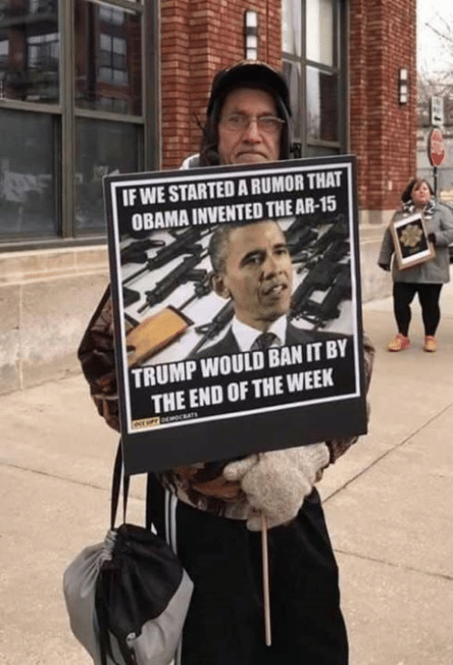 Ban: IF WE STARTED A RUMOR THAT  OBAMA INVENTED THE AR-15  TRUMP WOULD BAN IT BY  THE END OF THE WEEK  ATs  e