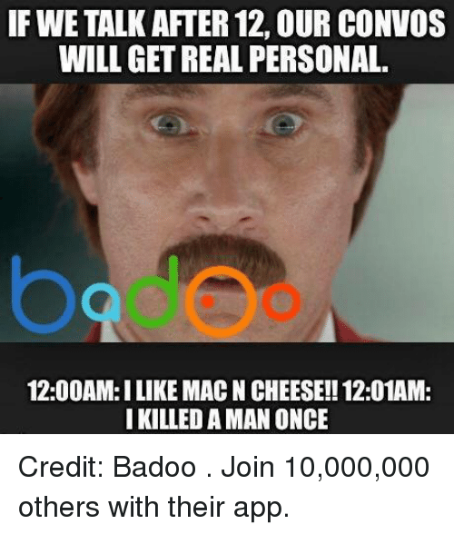 badoo: IF WE TALK AFTER 12, OUR CONVOS  WILL GET REAL PERSONAL.  12:00AM:ILIKE MACNCHEESE!! 12:01AM:  I KILLED A MAN ONCE Credit: Badoo . Join 10,000,000 others with their app.