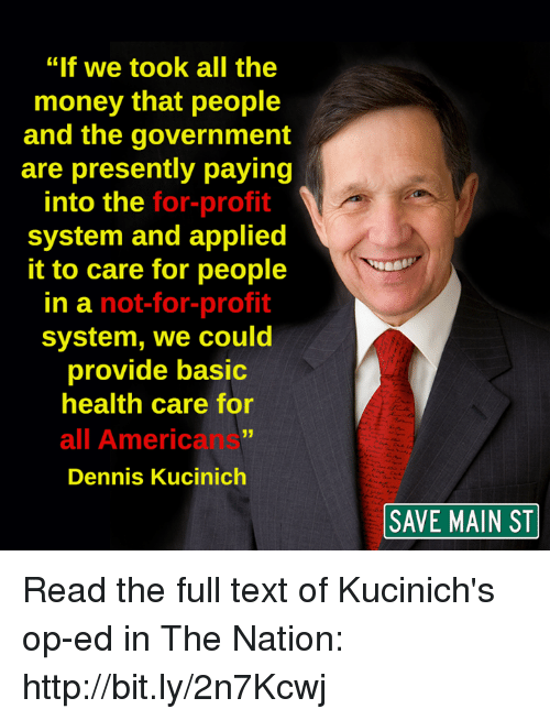 "Memes, 🤖, and The National: ""If we took all the  money that people  and the government  are presently paying  into the for-profit  system and applied  it to care for people  in a not-for-profit  system, we could  provide basic  health care for  all Americans""  Dennis Kucinich  SAVE MAIN ST Read the full text of Kucinich's op-ed in The Nation: http://bit.ly/2n7Kcwj"