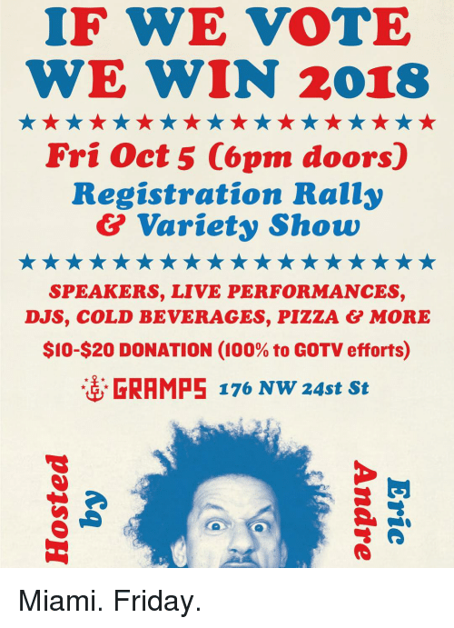 Anaconda, Friday, and Memes: IF WE VOTE  WE WIN 2018  Fri Oct 5 Copm doors)  Registratíon Rally  & Variety Show  SPEAKERS, LIVE PERFORMANCES,  DJS, COLD BEVERAGES, PIZZA & MORE  $10-S20 DONATION (100% to GOTV efforts)  壺  RAMPS 176 NW 24st St Miami. Friday.