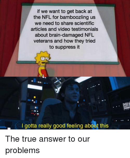 Veterans: if we want to get back at  the NFL for bamboozling us  we need to share scientific  articles and video testimonials  about brain-damaged NFL  veterans and how they tried  to suppress it  I gotta really good feeling about this The true answer to our problems