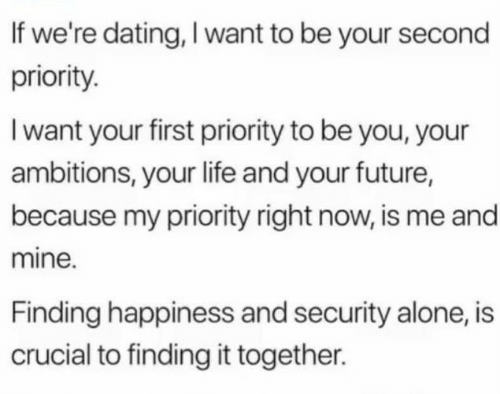 Priority: If we're dating, I want to be your second  priority.  I want your first priority to be you, your  ambitions, your life and your future,  because my priority right now, is me and  mine.  Finding happiness and security alone, is  crucial to finding it together.