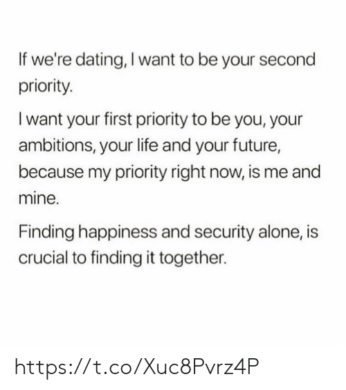 Priority: If we're dating, I want to be your second  priority  I want your first priority to be you, your  ambitions, your life and your future,  because my priority right now, is me and  mine.  Finding happiness and security alone, is  crucial to finding it together. https://t.co/Xuc8Pvrz4P