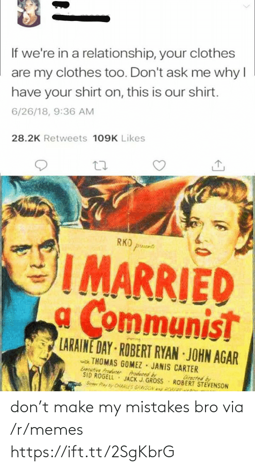 agar: If we're in a relationship, your clothes  are my clothes too. Don't ask me why I  have your shirt on, this is our shirt.  6/26/18, 9:36 AM  28.2K Retweets 109K Likes  RKO prusee  IMARRIED  a Communist  LARAINE DAY ROBERT RYAN JOHN AGAR  atk THOMAS GOMEZ JANIS CARTER  Esecutive Prodcer  SID ROGELL  Serae CHARLES GRASONy Rver  Prodveed by  JACK J. GROSS  Directed by  ROBERT STEVENSON don't make my mistakes bro via /r/memes https://ift.tt/2SgKbrG