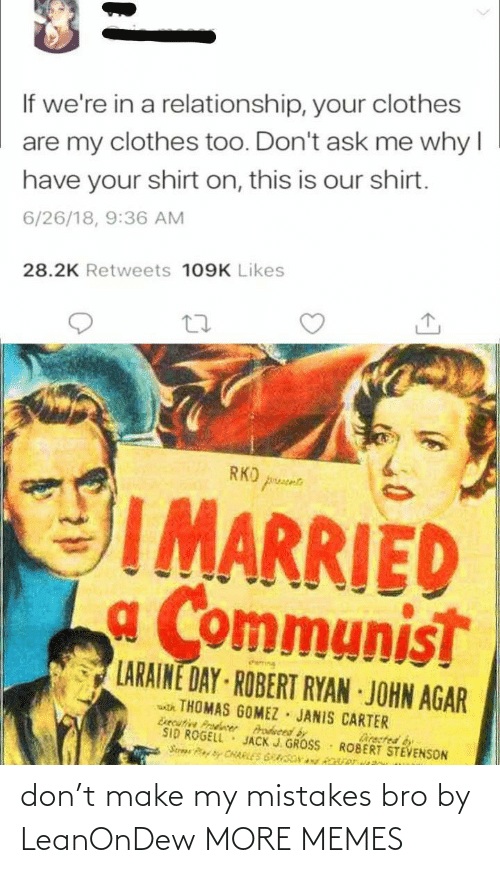 agar: If we're in a relationship, your clothes  are my clothes too. Don't ask me why I  have your shirt on, this is our shirt.  6/26/18, 9:36 AM  28.2K Retweets 109K Likes  RKO prusee  IMARRIED  a Communist  LARAINE DAY ROBERT RYAN JOHN AGAR  atk THOMAS GOMEZ JANIS CARTER  Esecutive Prodcer  SID ROGELL  Serae CHARLES GRASONy Rver  Prodveed by  JACK J. GROSS  Directed by  ROBERT STEVENSON don't make my mistakes bro by LeanOnDew MORE MEMES