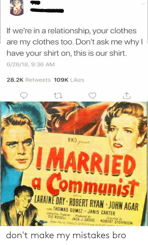 agar: If we're in a relationship, your clothes  are my clothes too. Don't ask me why I  have your shirt on, this is our shirt.  6/26/18, 9:36 AM  28.2K Retweets 109K Likes  RKO prusee  I MARRIED  a Communist  emne  LARAINE DAY ROBERT RYAN JOHN AGAR  atk THOMAS GOMEZ JANIS CARTER  Esecutive Prodcer  SID ROGELL  Serar CHARLES GRASON y ver  Arodveed by  JACK J. GROSS  Directed by  ROBERT STEVENSON don't make my mistakes bro
