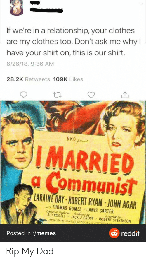 agar: If we're in a relationship, your clothes  are my clothes too. Don't ask me why I  have your shirt on, this is our shirt.  6/26/18, 9:36 AM  28.2K Retweets 109K Likes  RKO pruse  I MARRIED  a Communist  LARAINE DAY ROBERT RYAN JOHN AGAR  th THOMAS GOMEZ JANIS CARTER  Esecutive Prodcer  SID ROGELL  Serar Pey Sy CHAELES GRSON  rodveed by  JACK J. GROSS  Directed by  ROBERT STEVENSON  ver  reddit  Posted in r/memes Rip My Dad