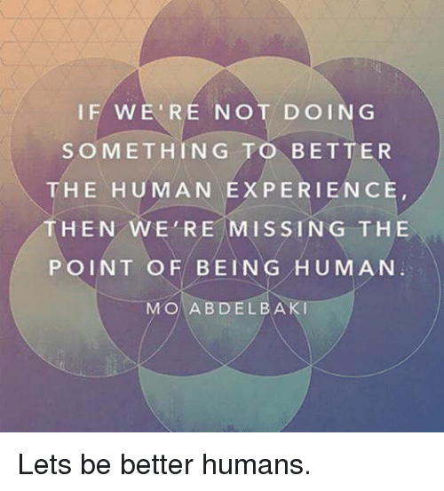 Memes, 🤖, and Baki: IF WE'RE NOT DOING  SOMETHING  TO BETTER  THE HUMAN EXPERIENCE,  HEN WE'RE MISSING THE  POINT OF BEIN G  HUMAN  MO ABDEL BAKI Lets be better humans.