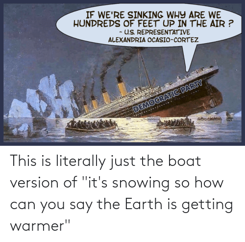"""cortez: IF WE'RE SINKING WHY ARE WE  HUNDREDS OF FEET UP IN THE AIR ?  - U.S. REPRESENTATIVE  ALEXANDRIA OCASIO-CORTEZ  DEMOCRATIC:PARTY This is literally just the boat version of """"it's snowing so how can you say the Earth is getting warmer"""""""