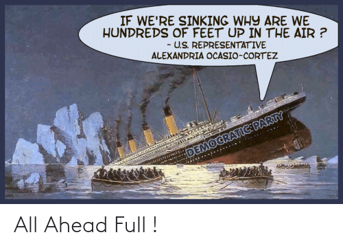 cortez: IF WE'RE SINKING WHY ARE WE  HUNDREDS OF FEET UP IN THE AIR ?  - U.S. REPRESENTATIVE  ALEXANDRIA OCASIO-CORTEZ  DEMOCRATIC:PARTY All Ahead Full !