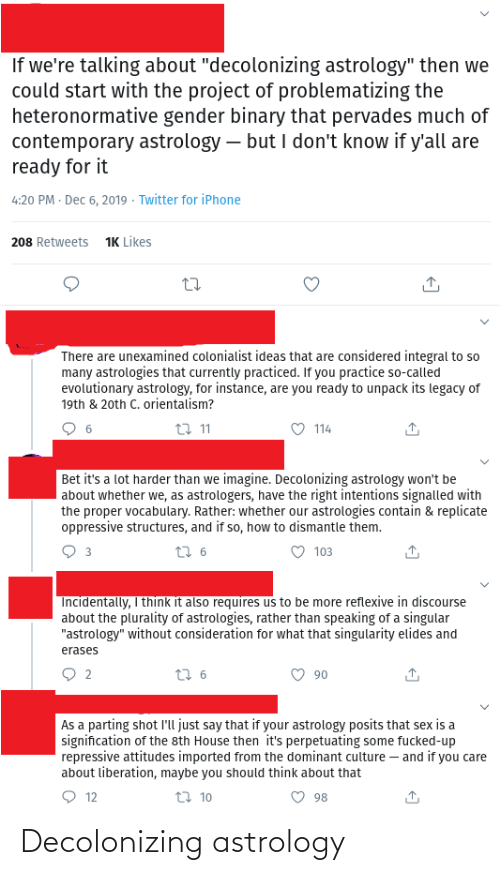 "Parting: If we're talking about ""decolonizing astrology"" then we  could start with the project of problematizing the  heteronormative gender binary that pervades much of  contemporary astrology – but I don't know if y'all are  ready for it  4:20 PM · Dec 6, 2019 · Twitter for iPhone  1K Likes  208 Retweets  There are unexamined colonialist ideas that are considered integral to so  many astrologies that currently practiced. If you practice so-called  evolutionary astrology, for instance, are you ready to unpack its legacy of  19th & 20th C. orientalism?  O 114  t7 11  Bet it's a lot harder than we imagine. Decolonizing astrology won't be  about whether we, as astrologers, have the right intentions signalled with  the proper vocabulary. Rather: whether our astrologies contain & replicate  oppressive structures, and if so, how to dismantle them.  27 6  103  3  Incidentally, I think it also requires us to be more reflexive in discourse  about the plurality of astrologies, rather than speaking of a singular  ""astrology"" without consideration for what that singularity elides and  erases  O 90  t7 6  As a parting shot Il'l just say that if your astrology posits that sex is a  signification of the sth House then it's perpetuating some fucked-up  repressive attitudes imported from the dominant culture – and if you care  about liberation, maybe you should think about that  27 10  12  98 Decolonizing astrology"