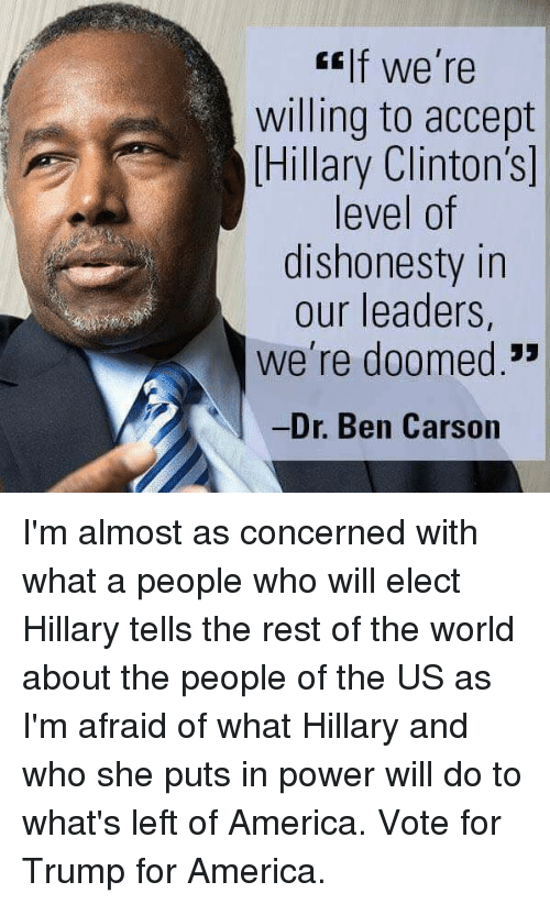 "were doomed: If we're  willing to accept  Hillary Clinton's  level of  dishonesty in  our leaders,  We're doomed.""  Dr. Ben Carson I'm almost as concerned with what a people who will elect Hillary tells the rest of the world about the people of the US as I'm afraid of what Hillary and who she puts in power will do to what's left of America. Vote for Trump for America."