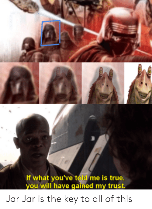 jar jar: If what you've told me is true,  you will have gained my trust. Jar Jar is the key to all of this