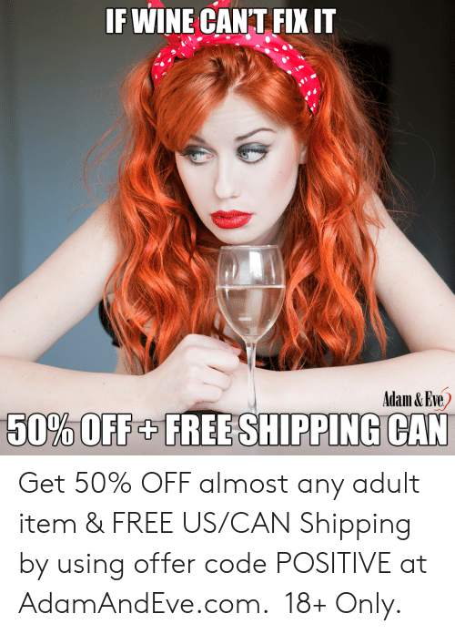 Fix It: IF WINE CANT FIX IT  Adam & Eve  50%OFF+FREE SHIPPING CAN    Get 50% OFF almost any adult item & FREE US/CAN Shipping by using offer code POSITIVE at AdamAndEve.com. 18+ Only.