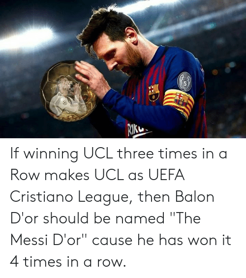 "ucl: If winning UCL three times in a Row makes UCL as UEFA Cristiano League, then  Balon D'or should be named ""The Messi D'or"" cause he has won it 4 times in a row."