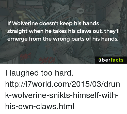 Uber Facts: If Wolverine doesn't keep his hands  straight when he takes his claws out, they'll  emerge from the wrong parts of his hands.  uber  facts I laughed too hard. http://l7world.com/2015/03/drunk-wolverine-snikts-himself-with-his-own-claws.html