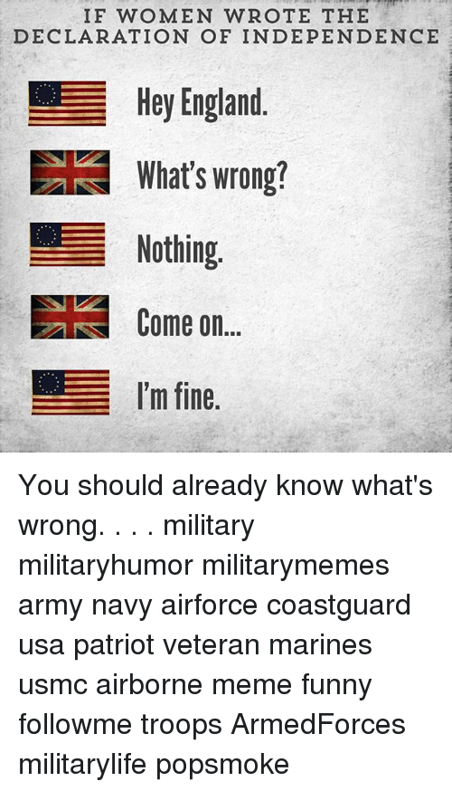 Whats Wrong Nothing: IF WOMEN WROTE THE  DECLARATION OF INDEPENDENCE  Hey England  EE What's wrong!  Nothing  Come on  I'm fine You should already know what's wrong. . . . military militaryhumor militarymemes army navy airforce coastguard usa patriot veteran marines usmc airborne meme funny followme troops ArmedForces militarylife popsmoke