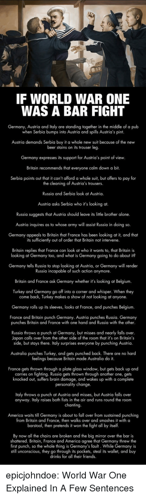 Belgium: IF WORLD WAR ONE  WAS A BAR FIGHT  Germany, Austria and Italy are standing together in the middle of a pub  when Serbia bumps into Austria and spills Austria's pint  Austria demands Serbia buy it a whole new suit because of the new  beer stains on its trouser leg  Germany expresses its support for Austria's point of view  Britain recommends that everyone calm down a bit.  Serbia points out that it can't afford a whole suit, but offers to pay for  the cleaning of Austria's trousers.  Russia and Serbia look at Austria.  Austria asks Serbia who it's looking at.  Russia suggests that Austria should leave its litle brother alone.  Austria inquires as to whose army will assist Russia in doing so.  Germany appeals to Britain that France has been looking at it, and theat  its sufficiently out of order that Britain not intervene  Britain replies that France can look at who it wants to, that Britain is  looking at Germany too, and what is Germany going to do about it?  Germany tells Russia to stop looking at Austria, or Germany will render  Russia incapable of such action anymore.  Britain and France ask Germany whether it's looking at Belgium  Turkey and Germany go off into a corner and whisper. When they  come back, Turkey makes a show of not looking at anyone.  Germany rolls up its sleeves, looks at France, and punches Belgium.  France and Britain punch Germany. Austria punches Russia. Germany  punches Britain and France with one hand and Russia with the other  Russia throws a punch at Germany, but misses and nearly falls over  Japan calls over from the other side of the room that it's on Britain's  side, but stays there. Italy surprises everyone by punching Austria.  Australia punches Turkey, and gets punched back. There are no hard  feelings because Britain made Australia do it.  France gets thrown through a plate glass window, but gets back up and  carries on fighting. Russia gets thrown through another one, gets  knocked out, suffers brain damage, and wakes up with a complete  personality change  Italy throws a punch at Austria and misses, but Austria falls over  anyway. Italy raises both fists in the air and runs round the room  chanting  America waits till Germany is about to fall over from sustained punching  from Britain and France, then walks over and smashes it with a  barstool, then pretends it won the fight all by itself  By now all the chairs are broken and the big mirror over the bar is  shattered. Britain, France and America agree that Germany threw the  first punch, so the whole thing is Germany's fault. While Germany is  still unconscious, they go through its pockets, steal its wallet, and buy  drinks for all their friends epicjohndoe:  World War One Explained In A Few Sentences