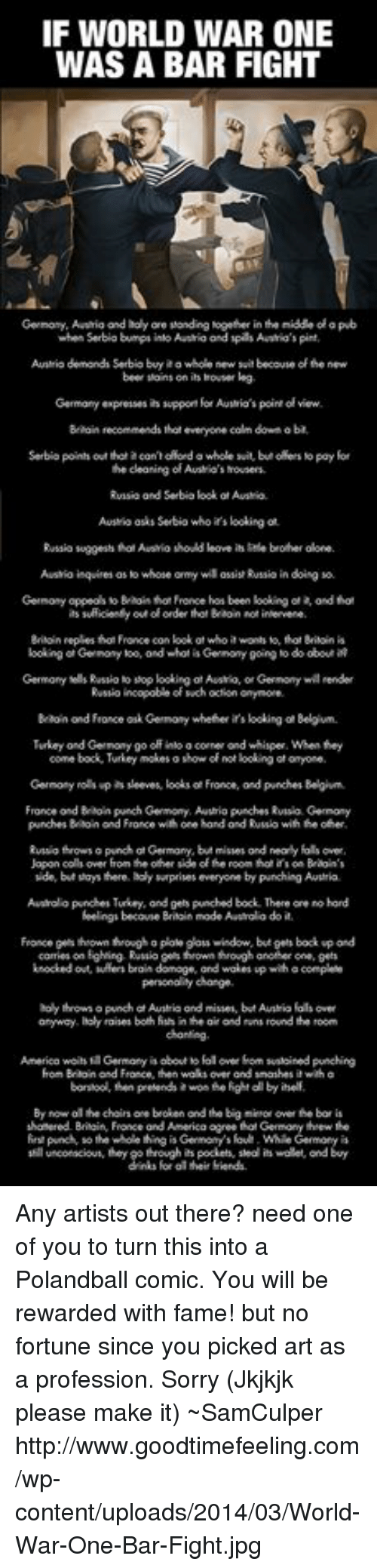 USABall: IF WORLD WAR ONE  WAS A BAR FIGHT  Germony,Aaaia and holy ore standing together in tenidde olapub  when Serbia bumps into and spas Austria's pint.  Ausrio demond Serbiobyaa whole new sitbecouse ofthe new  beer soins on is houser lag  Germany expresses  suppor for Austrio's point view.  Baain recommends thateveryone calm down aba  Serbia point out that acon oRondo whole suit, but oaets No pay for  the cleaning of Austio's mousers  Rvisio and Serbia kookofAusrio.  AutMk asks Serbio who looking ot  Russia suggests hol Ausio should loove brofher done.  Austio inquires  as whose ormy wil assist Russiain doing  booking Gernomy too, ond whot is Germony going o do  obout  Rvsnio incopobeof such octon onymore.  Turkey ond Gernony go off inloo corner ond whisper,When they  France ondBrion purch Germony, Auwtrio punches Rvnsa Germany  punches Baon ond Fronce with one hond ondRusko with other.  wde, bit says there. holy surprises everyone by punching Awurka.  Ausrolopundhen Turkey, and gets punched book There ore hord  feelings becouse mode Aastalo do it.  personally change.  holy thrown opunchd Austria and misses, but Auntio dts over  raises both fishinheairond rnsround the room  anyway  Hon Braoin France, ten waksover ond snashes wiha  shonered Bilain Fronce ord America agree  punch so the whole thing is Genmoy's foul. While Germory is  unconscious, they gothrough is pockets, stood is wolet ond buy  their fiends. Any artists out there? need one of you to turn this into a Polandball comic. You will be rewarded with fame! but no fortune since you picked art as a profession. Sorry  (Jkjkjk please make it)  ~SamCulper   http://www.goodtimefeeling.com/wp-content/uploads/2014/03/World-War-One-Bar-Fight.jpg