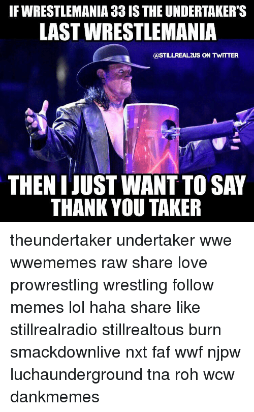 The Undertaker: IF WRESTLEMANIA 33 IS THE UNDERTAKER'S  LAST WRESTLEMANIA  CASTILLREAL2US ON TWITTER  THEN I JUSTWANT TO SAY  THANK YOU TAKER theundertaker undertaker wwe wwememes raw share love prowrestling wrestling follow memes lol haha share like stillrealradio stillrealtous burn smackdownlive nxt faf wwf njpw luchaunderground tna roh wcw dankmemes