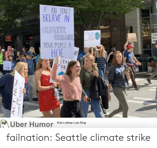 hoe: IF XOU DONT  BELIEVE IN  CLIMATE  GHANGE  YOUR MOMS A  ID  e PALE BE  DOT  gT3 HOT  ltle  ON  WA  E  at  HOE  STA  OR  Uber Humor  Bob Loblaw Law Blog  N NEIMS  MOW  ACT failnation:  Seattle climate strike
