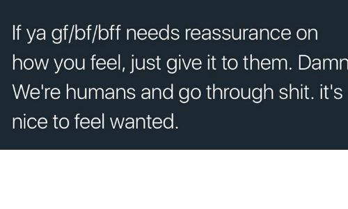 Shit, Nice, and How: If ya gf/bf/bff needs reassurance on  how you feel, just give it to them. Damn  We're humans and go through shit. it's  nice to feel wanted.