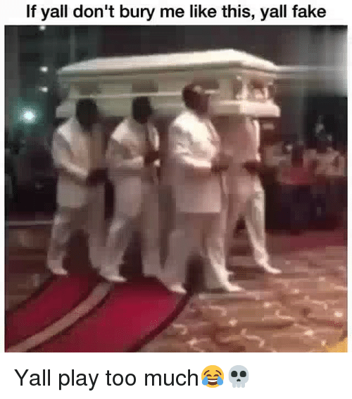 Fake, Funny, and Too Much: If yall don't bury me like this, yall fake Yall play too much😂💀