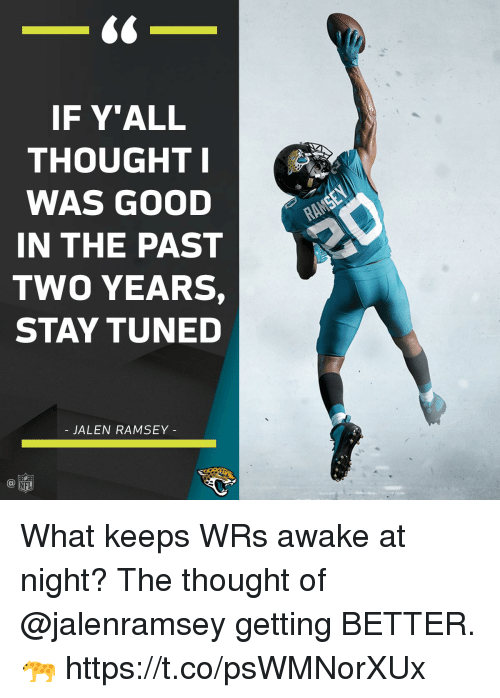 Memes, Nfl, and Good: IF Y'ALL  THOUGHTI  WAS GOOD  IN THE PAST  TWO YEARS,  STAY TUNED  JALEN RAMSEY  C@  NFL What keeps WRs awake at night?  The thought of @jalenramsey getting BETTER. 🐆 https://t.co/psWMNorXUx