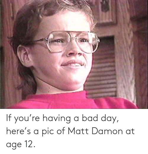 Matt: If you're having a bad day, here's a pic of Matt Damon at age 12.