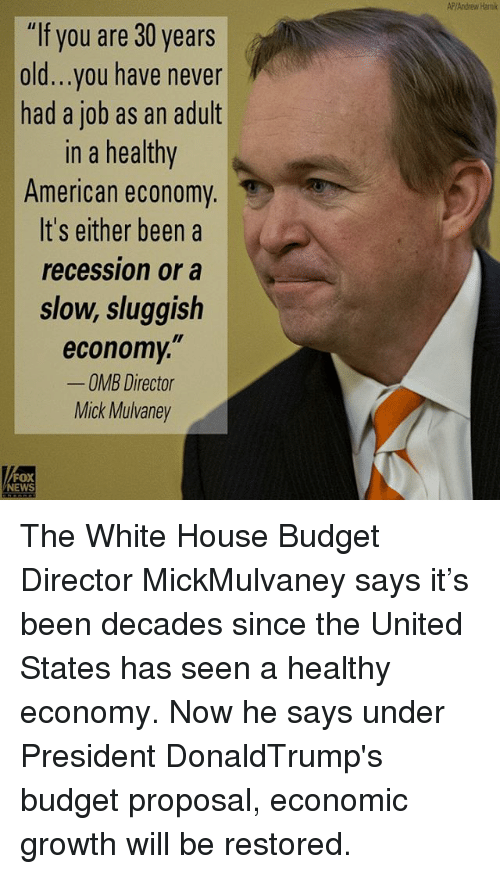 "Memes, News, and White House: ""If you are 30 years  old...you have never  had a job as an adult  In a healthy  American economy  It's either been a  recession or a  slow, sluggish  economy,""  OMB Director  Mick Mulvaney  FOX  NEWS  AP/Andrew Hami The White House Budget Director MickMulvaney says it's been decades since the United States has seen a healthy economy. Now he says under President DonaldTrump's budget proposal, economic growth will be restored."