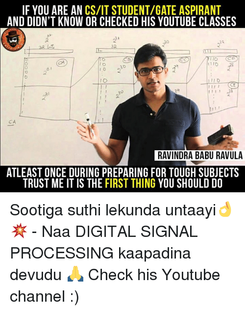 Babues: IF YOU ARE AN CS/IT STUDENT/GATE ASPIRANT  AND DIDN'T KNOW OR CHECKED HIS YOUTUBE CLASSES  IO  I 1 1  RAVINDRA BABU RAVULA  ATLEAST ONCE DURING PREPARING FOR TOUGH SUBJECTS  TRUST ME IT IS THE FIRST THING YOU SHOULD DO Sootiga suthi lekunda untaayi👌💥 - Naa DIGITAL SIGNAL PROCESSING kaapadina devudu 🙏 Check his Youtube channel :)