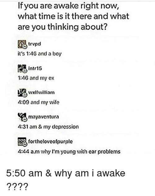 What Are You Thinking: If you are awake right now,  what time is it there and what  are you thinking about?  trvpd  it's 1:4G and a boy  Intr15  1:4G and my ox  4:09 and my wile  mayaventura  4:31 am& my depression  毘  4:44 a.m hy l'm young v/ith ear problems  fortheloveolpurple 5:50 am & why am i awake ????