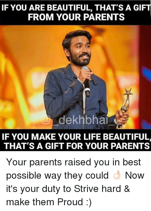 Dekh Bhai, International, and Bests: IF YOU ARE BEAUTIFUL, THAT'S A GIFT  FROM YOUR PARENTS  dekhbhai  IF YOU MAKE YOUR LIFE BEAUTIFUL  THAT'S A GIFT FOR YOUR PARENTS Your parents raised you in best possible way they could 👌🏻 Now it's your duty to Strive hard & make them Proud :)