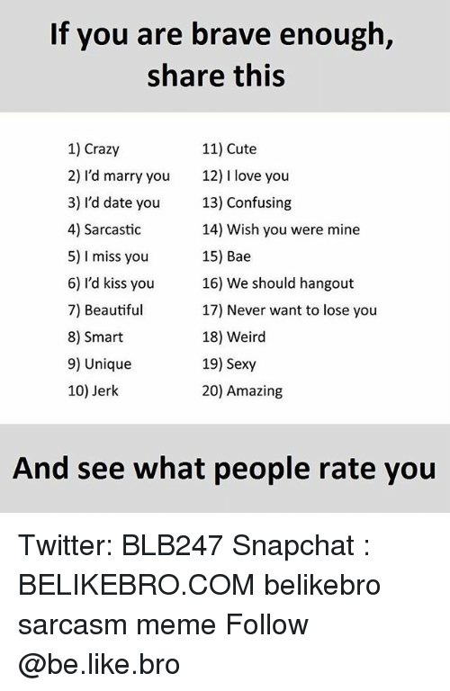 Jerkings: If you are brave enough,  share this  1) Crazy  11) Cute  2) I'd marry you  12) l love you  3) I'd date you  13) Confusing  4) Sarcastic  14) Wish you were mine  5) l miss you  15) Bae  6) I'd kiss you  16) We should hangout  7) Beautiful  17) Never want to lose you  18) Weird  8) Smart  9) Unique  19) Sexy  20) Amazing  10) Jerk  And see what people rate you Twitter: BLB247 Snapchat : BELIKEBRO.COM belikebro sarcasm meme Follow @be.like.bro