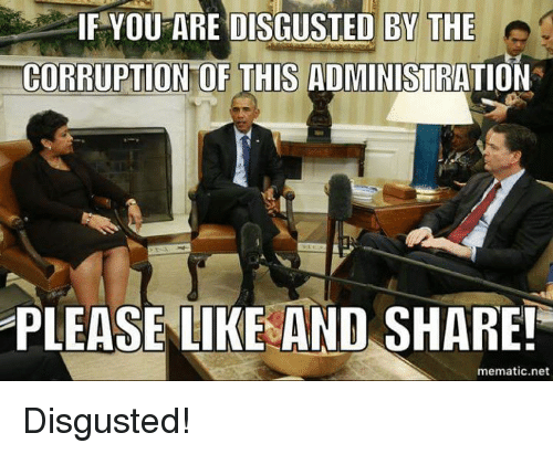 memes: IF YOU ARE DISGUSTED BY THE  e  CORRUPTION OF THIS ADMINISTRATION  PLEASE LIKE AND SHARE!  mematic net Disgusted!