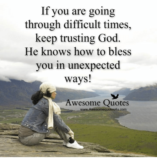 Unexpectancy: If you are going  through difficult times,  keep trusting God  He knows how to bless  you in unexpected  ways!  Awesome Quotes  www.Awesomequotes4u.com